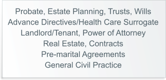 Probate, Estate Planning, Trusts, Wills Advance Directives/Health Care Surrogate Landlord/Tenant, Power of Attorney Real Estate, Contracts Pre-marital Agreements General Civil Practice
